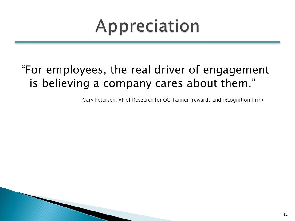12 For employees, the real driver of engagement is believing a company cares about them. --Gary Petersen, VP of Research for OC Tanner (rewards and recognition firm)