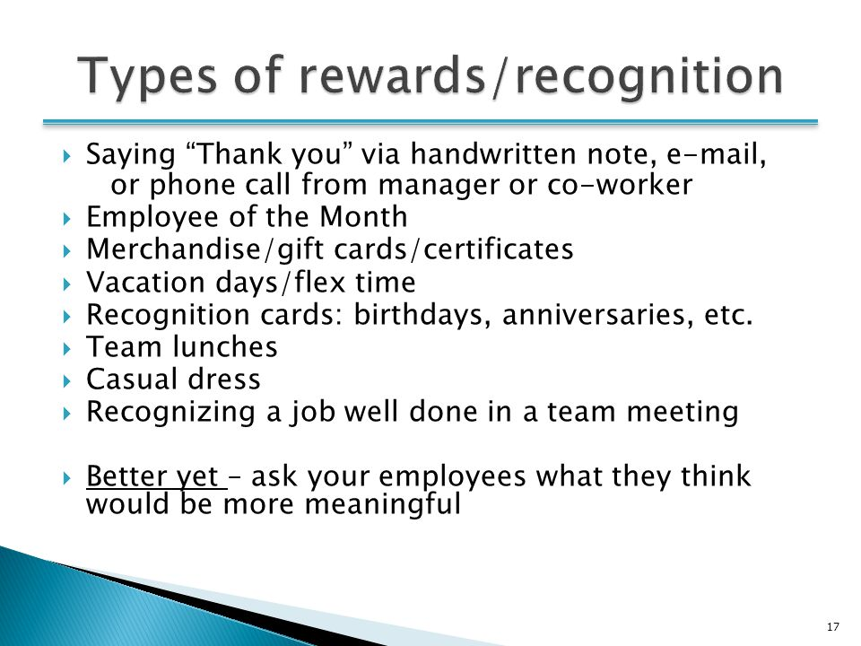 17  Saying Thank you via handwritten note, e-mail, or phone call from manager or co-worker  Employee of the Month  Merchandise/gift cards/certificates  Vacation days/flex time  Recognition cards: birthdays, anniversaries, etc.