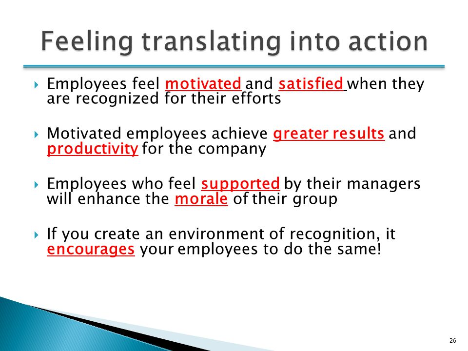 26  Employees feel motivated and satisfied when they are recognized for their efforts  Motivated employees achieve greater results and productivity for the company  Employees who feel supported by their managers will enhance the morale of their group  If you create an environment of recognition, it encourages your employees to do the same!