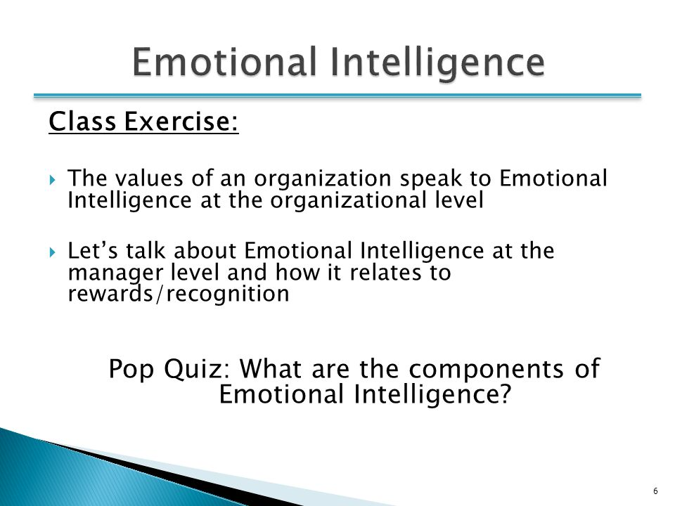 6 Class Exercise:  The values of an organization speak to Emotional Intelligence at the organizational level  Let's talk about Emotional Intelligence at the manager level and how it relates to rewards/recognition Pop Quiz: What are the components of Emotional Intelligence.