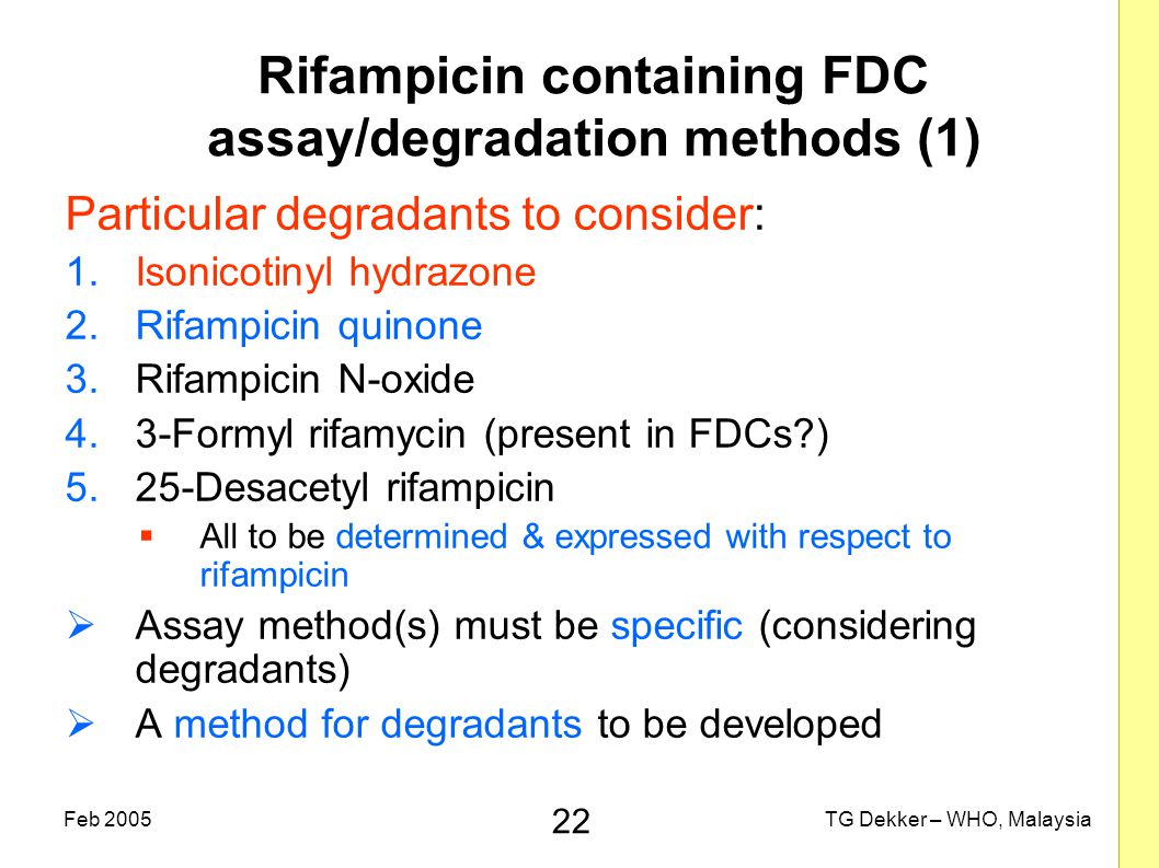 22 TG Dekker – WHO, MalaysiaFeb 2005 Rifampicin containing FDC assay/degradation methods (1) Particular degradants to consider: 1.Isonicotinyl hydrazone 2.Rifampicin quinone 3.Rifampicin N-oxide 4.3-Formyl rifamycin (present in FDCs?) 5.25-Desacetyl rifampicin  All to be determined & expressed with respect to rifampicin  Assay method(s) must be specific (considering degradants)  A method for degradants to be developed