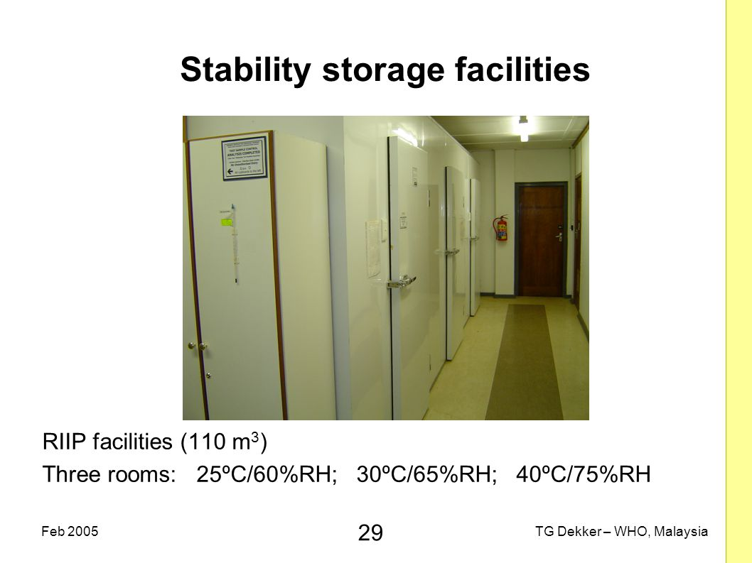 29 TG Dekker – WHO, MalaysiaFeb 2005 Stability storage facilities RIIP facilities (110 m 3 ) Three rooms: 25ºC/60%RH; 30ºC/65%RH; 40ºC/75%RH