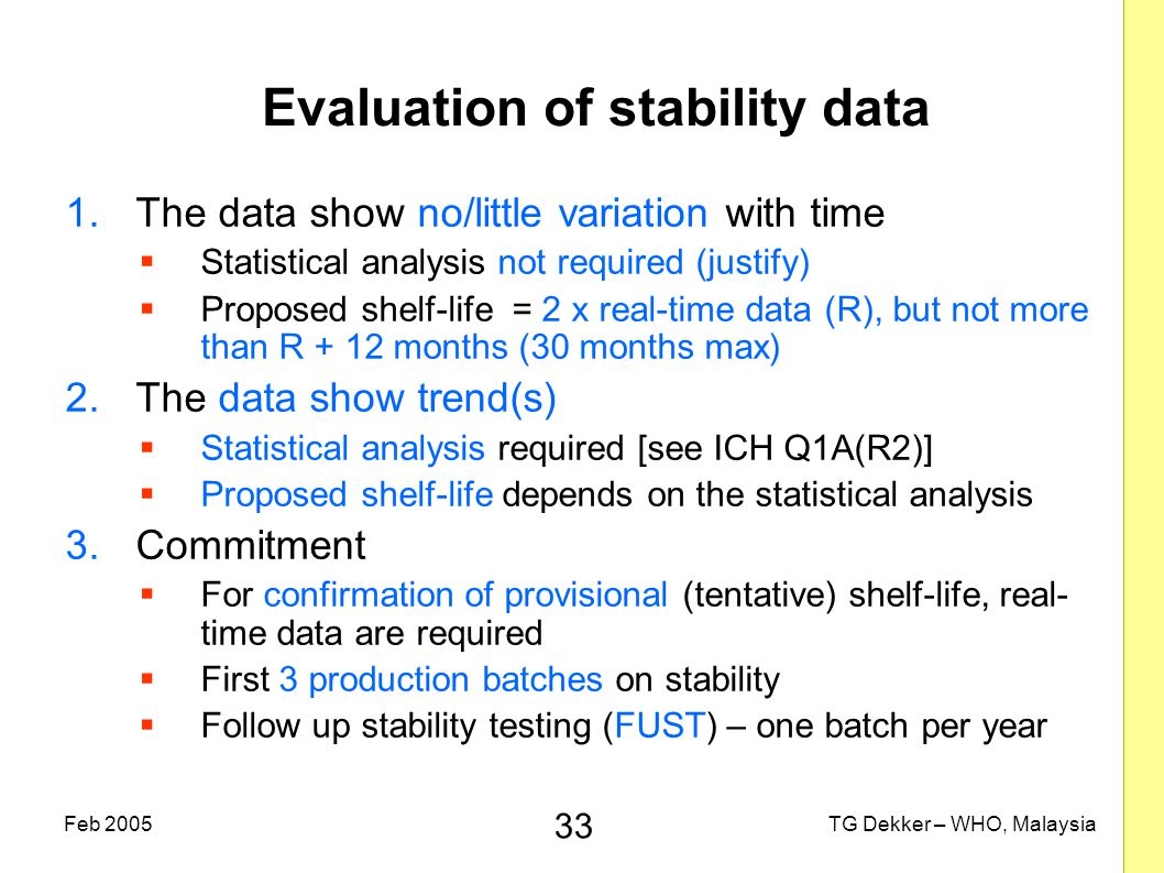 33 TG Dekker – WHO, MalaysiaFeb 2005 Evaluation of stability data 1.The data show no/little variation with time  Statistical analysis not required (justify)  Proposed shelf-life = 2 x real-time data (R), but not more than R + 12 months (30 months max) 2.The data show trend(s)  Statistical analysis required [see ICH Q1A(R2)]  Proposed shelf-life depends on the statistical analysis 3.Commitment  For confirmation of provisional (tentative) shelf-life, real- time data are required  First 3 production batches on stability  Follow up stability testing (FUST) – one batch per year