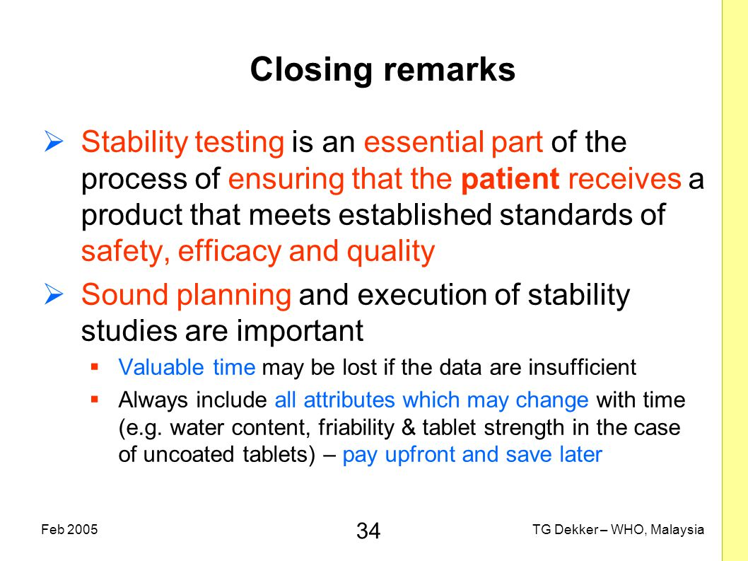 34 TG Dekker – WHO, MalaysiaFeb 2005 Closing remarks  Stability testing is an essential part of the process of ensuring that the patient receives a product that meets established standards of safety, efficacy and quality  Sound planning and execution of stability studies are important  Valuable time may be lost if the data are insufficient  Always include all attributes which may change with time (e.g.