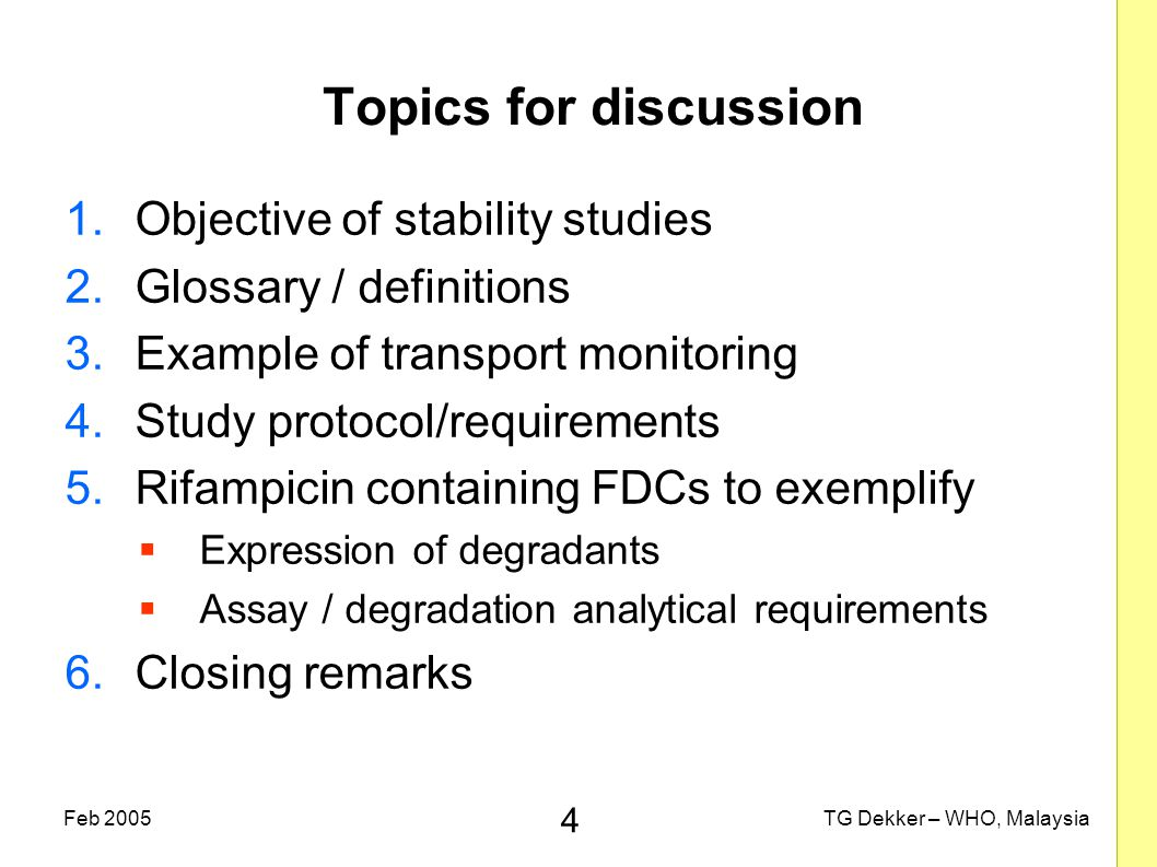 4 TG Dekker – WHO, MalaysiaFeb 2005 Topics for discussion 1.Objective of stability studies 2.Glossary / definitions 3.Example of transport monitoring 4.Study protocol/requirements 5.Rifampicin containing FDCs to exemplify  Expression of degradants  Assay / degradation analytical requirements 6.Closing remarks
