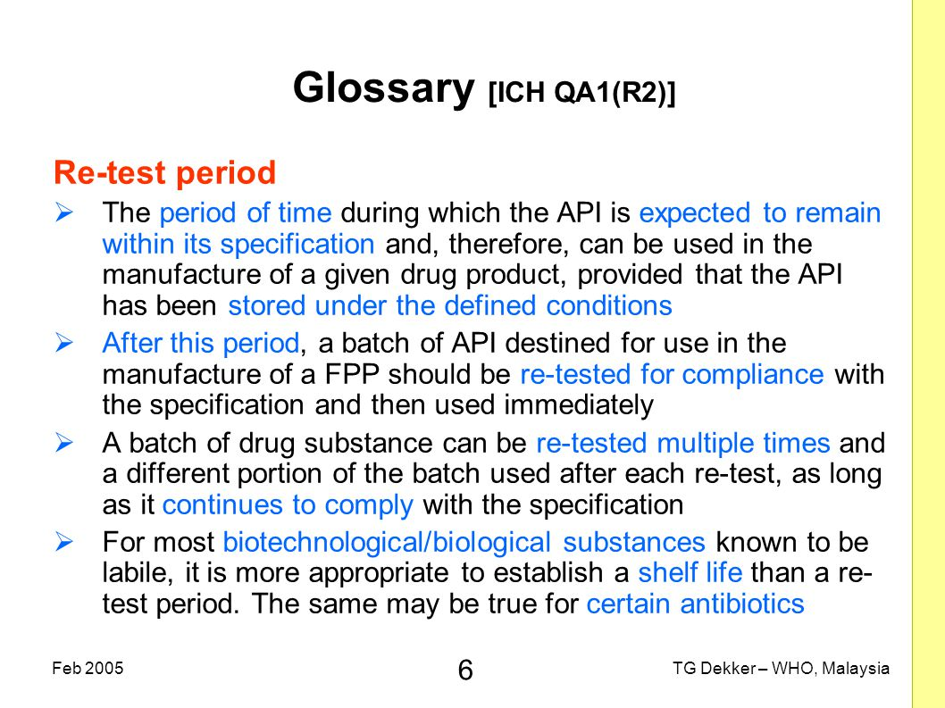 6 TG Dekker – WHO, MalaysiaFeb 2005 Glossary [ICH QA1(R2)] Re-test period  The period of time during which the API is expected to remain within its s