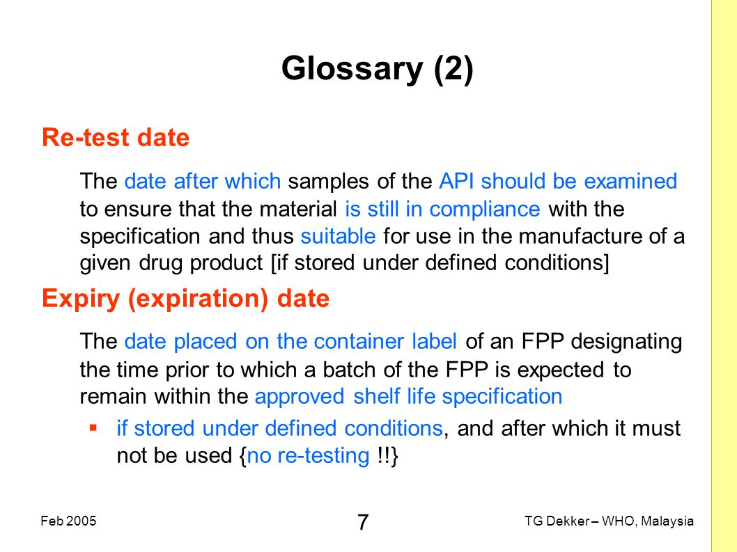 7 TG Dekker – WHO, MalaysiaFeb 2005 Glossary (2) Re-test date The date after which samples of the API should be examined to ensure that the material is still in compliance with the specification and thus suitable for use in the manufacture of a given drug product [if stored under defined conditions] Expiry (expiration) date The date placed on the container label of an FPP designating the time prior to which a batch of the FPP is expected to remain within the approved shelf life specification  if stored under defined conditions, and after which it must not be used {no re-testing !!}