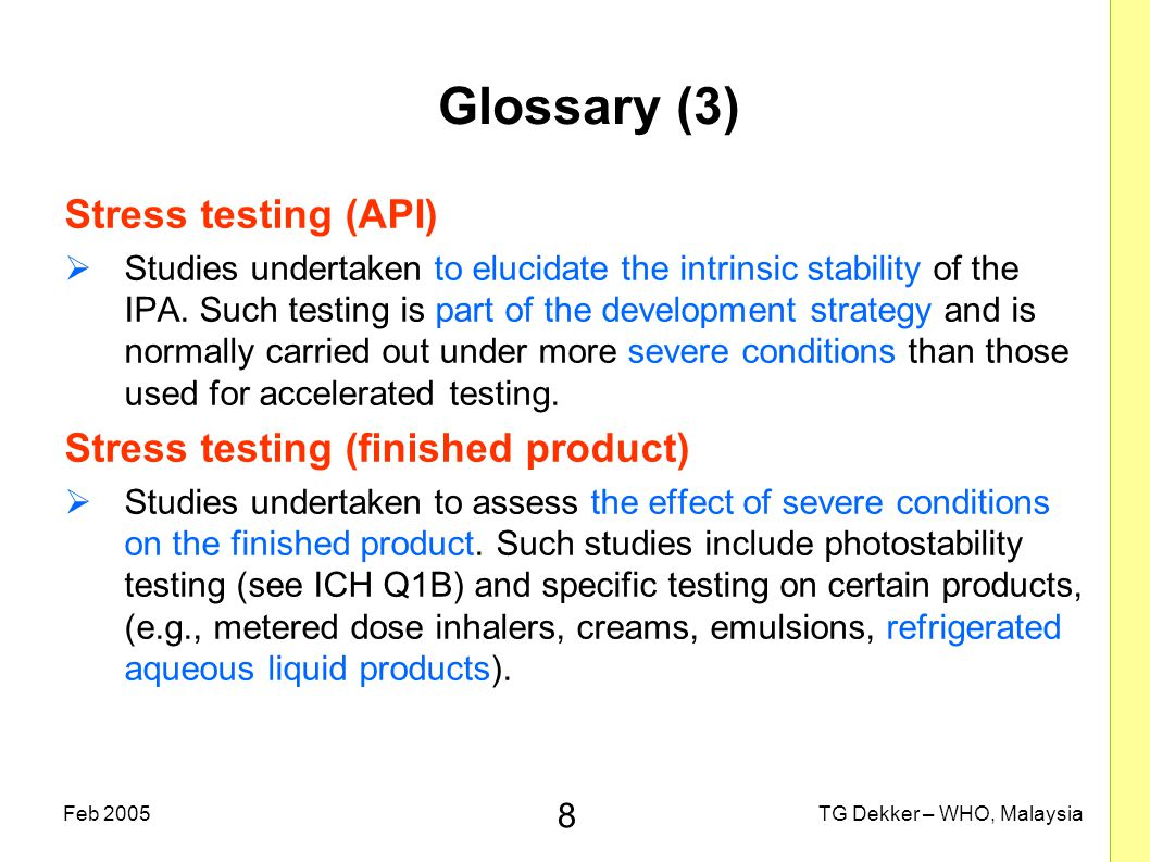 8 TG Dekker – WHO, MalaysiaFeb 2005 Glossary (3) Stress testing (API)  Studies undertaken to elucidate the intrinsic stability of the IPA.