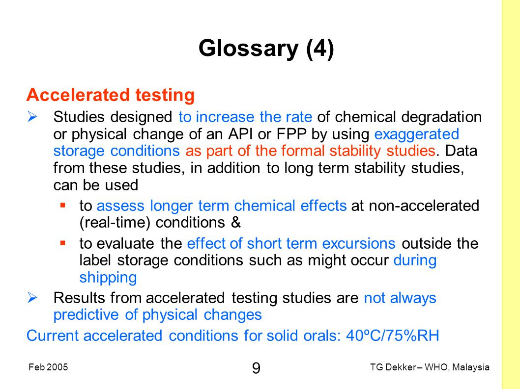 9 TG Dekker – WHO, MalaysiaFeb 2005 Glossary (4) Accelerated testing  Studies designed to increase the rate of chemical degradation or physical change of an API or FPP by using exaggerated storage conditions as part of the formal stability studies.