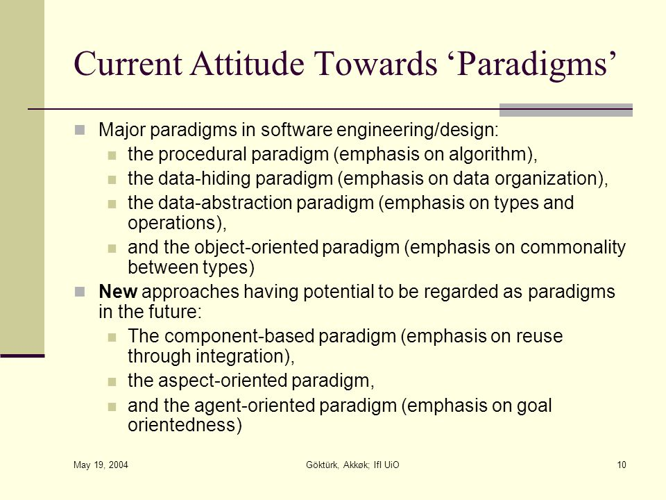 May 19, 2004 Göktürk, Akkøk; IfI UiO10 Current Attitude Towards 'Paradigms' Major paradigms in software engineering/design: the procedural paradigm (emphasis on algorithm), the data-hiding paradigm (emphasis on data organization), the data-abstraction paradigm (emphasis on types and operations), and the object-oriented paradigm (emphasis on commonality between types) New approaches having potential to be regarded as paradigms in the future: The component-based paradigm (emphasis on reuse through integration), the aspect-oriented paradigm, and the agent-oriented paradigm (emphasis on goal orientedness)