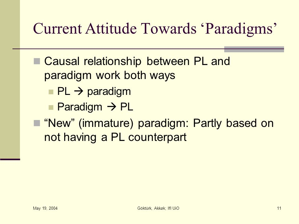 May 19, 2004 Göktürk, Akkøk; IfI UiO11 Current Attitude Towards 'Paradigms' Causal relationship between PL and paradigm work both ways PL  paradigm Paradigm  PL New (immature) paradigm: Partly based on not having a PL counterpart