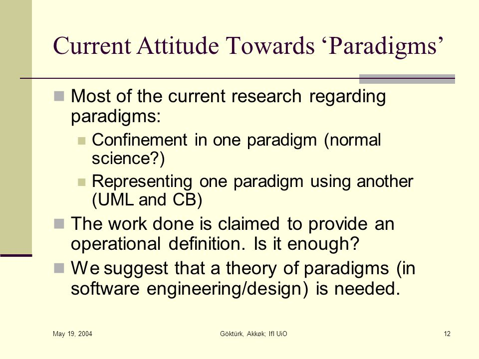 May 19, 2004 Göktürk, Akkøk; IfI UiO12 Current Attitude Towards 'Paradigms' Most of the current research regarding paradigms: Confinement in one paradigm (normal science ) Representing one paradigm using another (UML and CB) The work done is claimed to provide an operational definition.