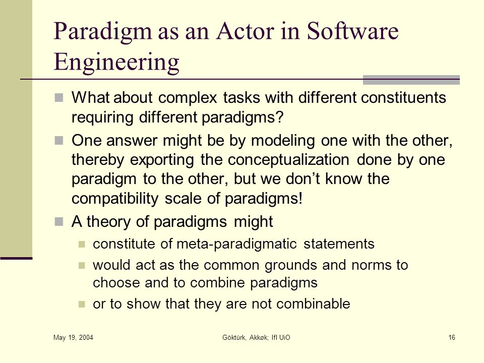 May 19, 2004 Göktürk, Akkøk; IfI UiO16 Paradigm as an Actor in Software Engineering What about complex tasks with different constituents requiring different paradigms.