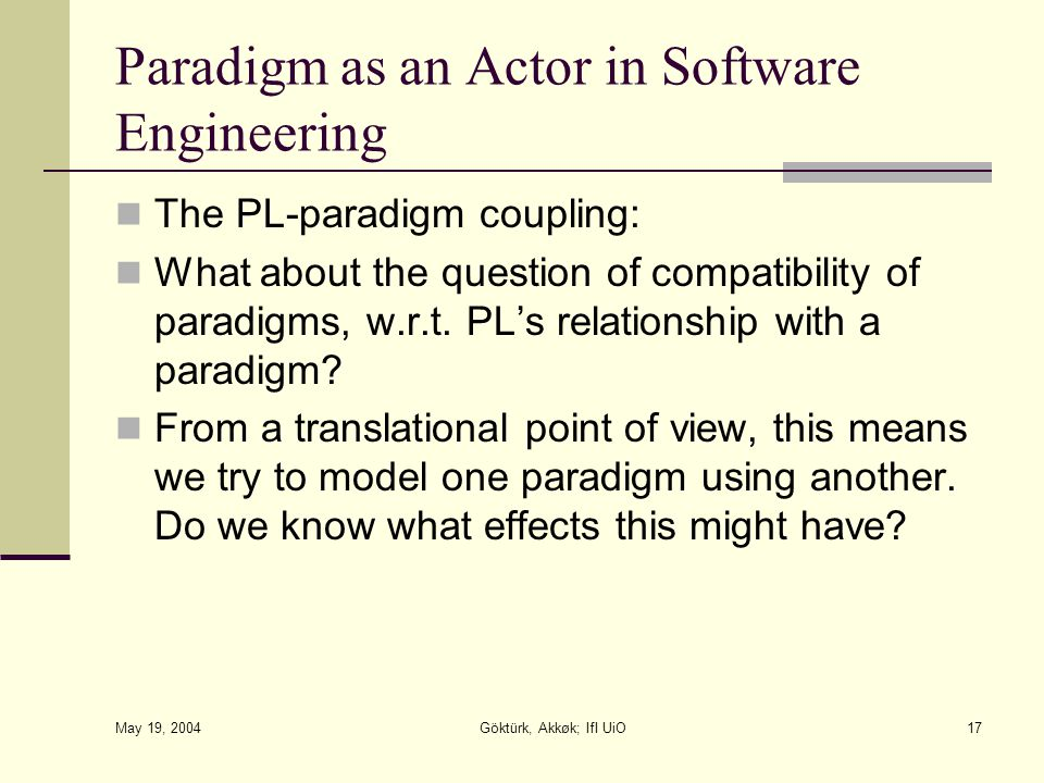May 19, 2004 Göktürk, Akkøk; IfI UiO17 Paradigm as an Actor in Software Engineering The PL-paradigm coupling: What about the question of compatibility
