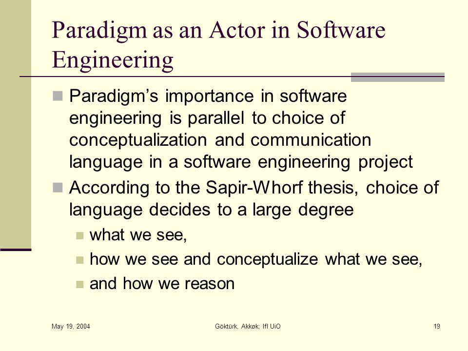 May 19, 2004 Göktürk, Akkøk; IfI UiO19 Paradigm as an Actor in Software Engineering Paradigm's importance in software engineering is parallel to choice of conceptualization and communication language in a software engineering project According to the Sapir-Whorf thesis, choice of language decides to a large degree what we see, how we see and conceptualize what we see, and how we reason