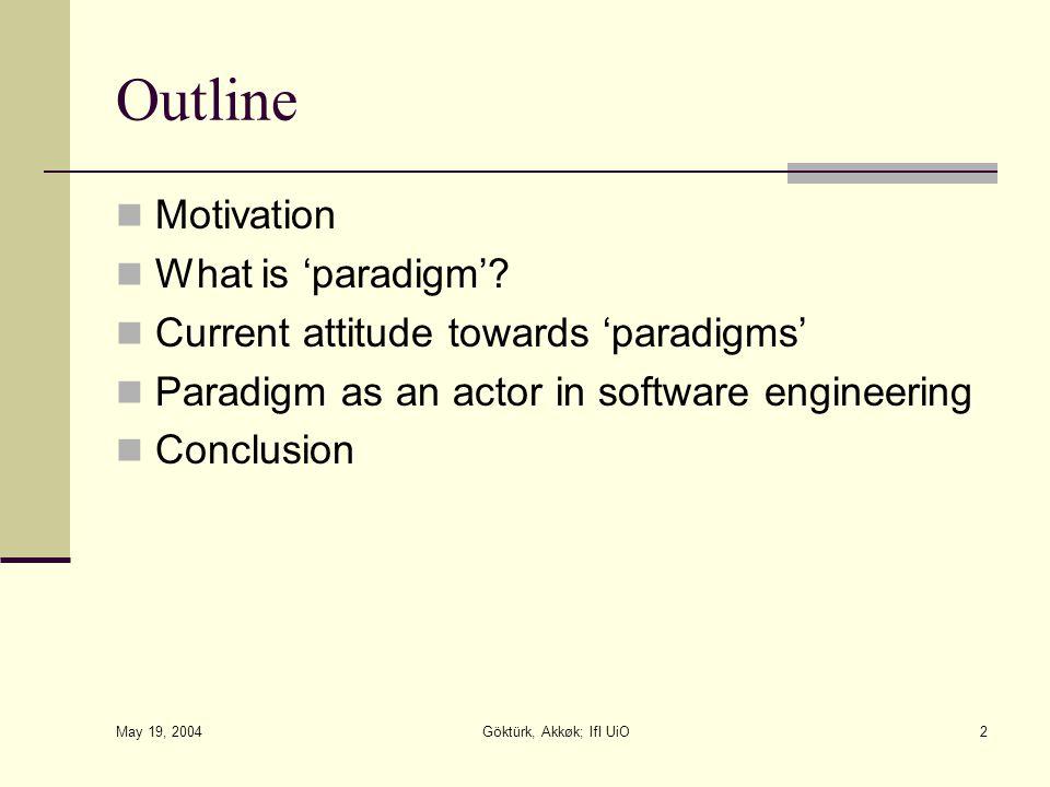 May 19, 2004 Göktürk, Akkøk; IfI UiO2 Outline Motivation What is 'paradigm'? Current attitude towards 'paradigms' Paradigm as an actor in software eng