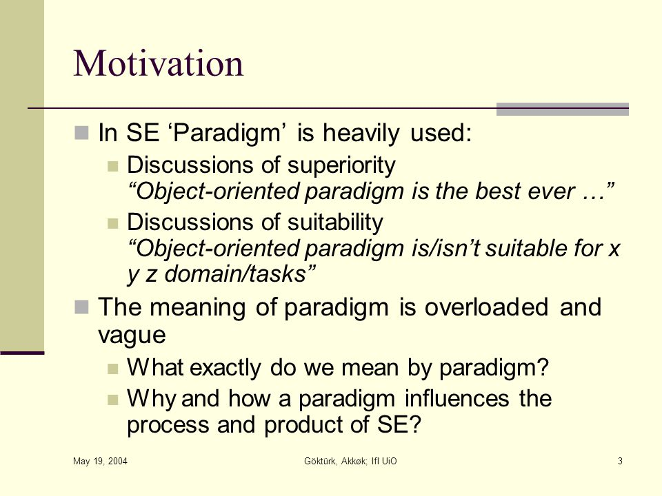 May 19, 2004 Göktürk, Akkøk; IfI UiO3 Motivation In SE 'Paradigm' is heavily used: Discussions of superiority Object-oriented paradigm is the best ever … Discussions of suitability Object-oriented paradigm is/isn't suitable for x y z domain/tasks The meaning of paradigm is overloaded and vague What exactly do we mean by paradigm.