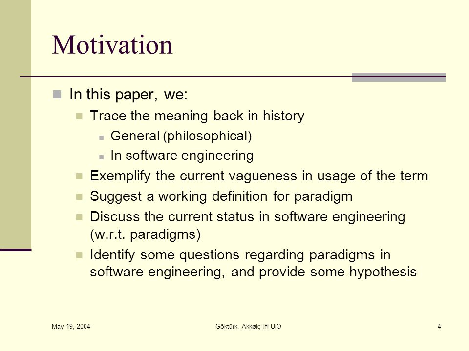 May 19, 2004 Göktürk, Akkøk; IfI UiO4 Motivation In this paper, we: Trace the meaning back in history General (philosophical) In software engineering Exemplify the current vagueness in usage of the term Suggest a working definition for paradigm Discuss the current status in software engineering (w.r.t.
