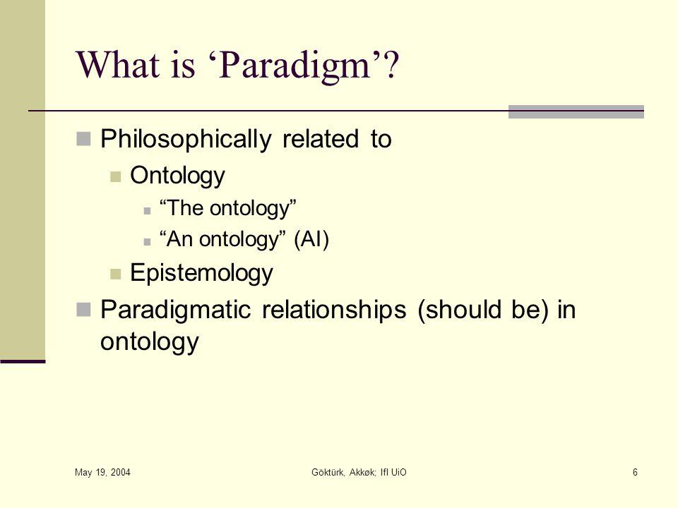 "May 19, 2004 Göktürk, Akkøk; IfI UiO6 What is 'Paradigm'? Philosophically related to Ontology ""The ontology"" ""An ontology"" (AI) Epistemology Paradigma"