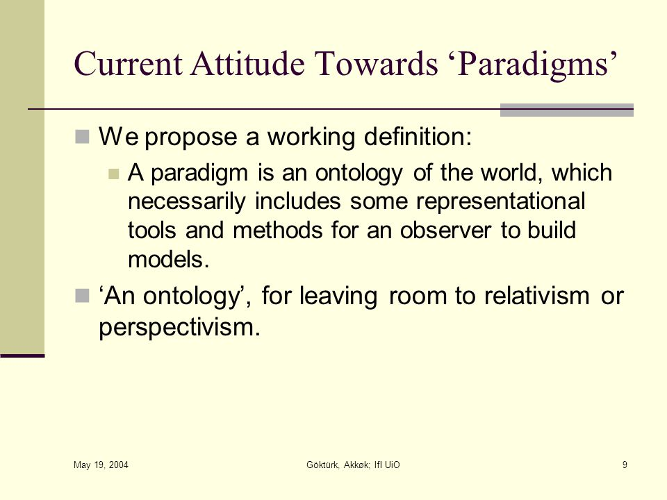 May 19, 2004 Göktürk, Akkøk; IfI UiO9 Current Attitude Towards 'Paradigms' We propose a working definition: A paradigm is an ontology of the world, which necessarily includes some representational tools and methods for an observer to build models.
