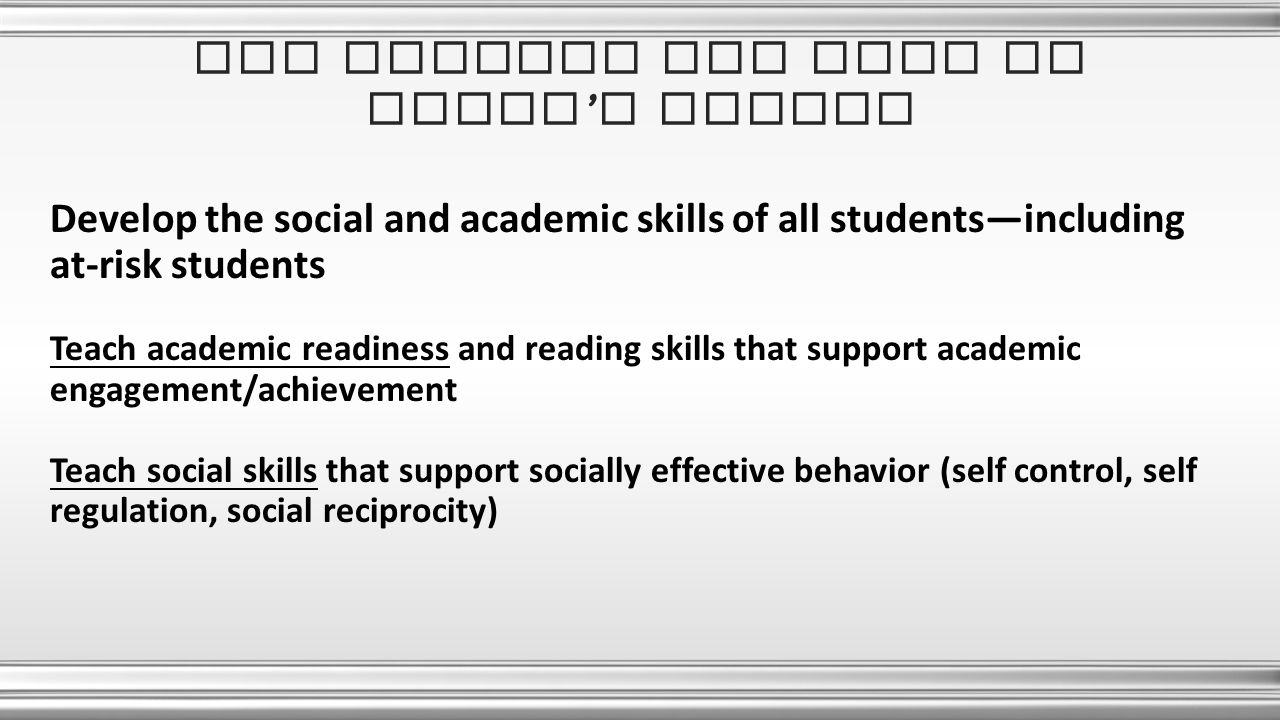 Develop the social and academic skills of all students—including at-risk students Teach academic readiness and reading skills that support academic engagement/achievement Teach social skills that support socially effective behavior (self control, self regulation, social reciprocity) The mission and role of today ' s school