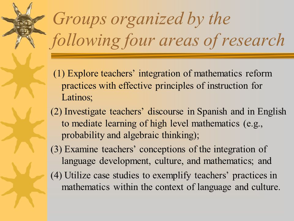 Groups organized by the following four areas of research (1) Explore teachers' integration of mathematics reform practices with effective principles of instruction for Latinos; (2) Investigate teachers' discourse in Spanish and in English to mediate learning of high level mathematics (e.g., probability and algebraic thinking); (3) Examine teachers' conceptions of the integration of language development, culture, and mathematics; and (4) Utilize case studies to exemplify teachers' practices in mathematics within the context of language and culture.