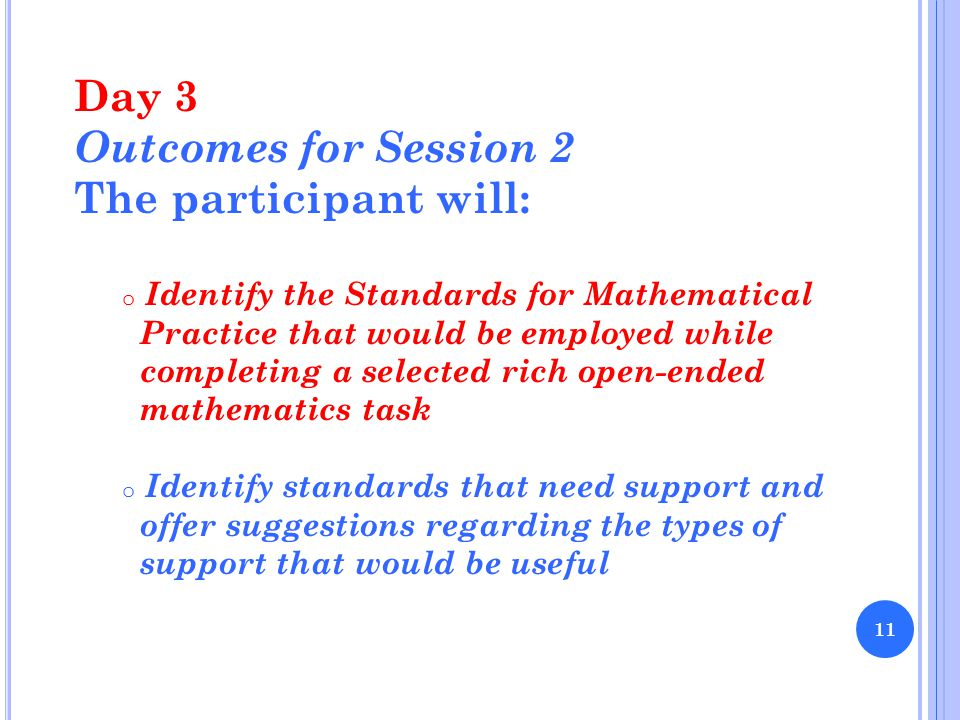 Day 3 Outcomes for Session 2 The participant will: o Identify the Standards for Mathematical Practice that would be employed while completing a selected rich open-ended mathematics task o Identify standards that need support and offer suggestions regarding the types of support that would be useful 11