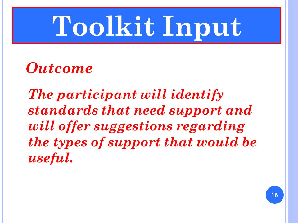 Toolkit Input Outcome The participant will identify standards that need support and will offer suggestions regarding the types of support that would be useful.