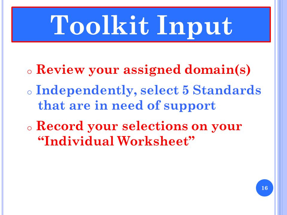 o Review your assigned domain(s) o Independently, select 5 Standards that are in need of support o Record your selections on your Individual Worksheet Toolkit Input 16