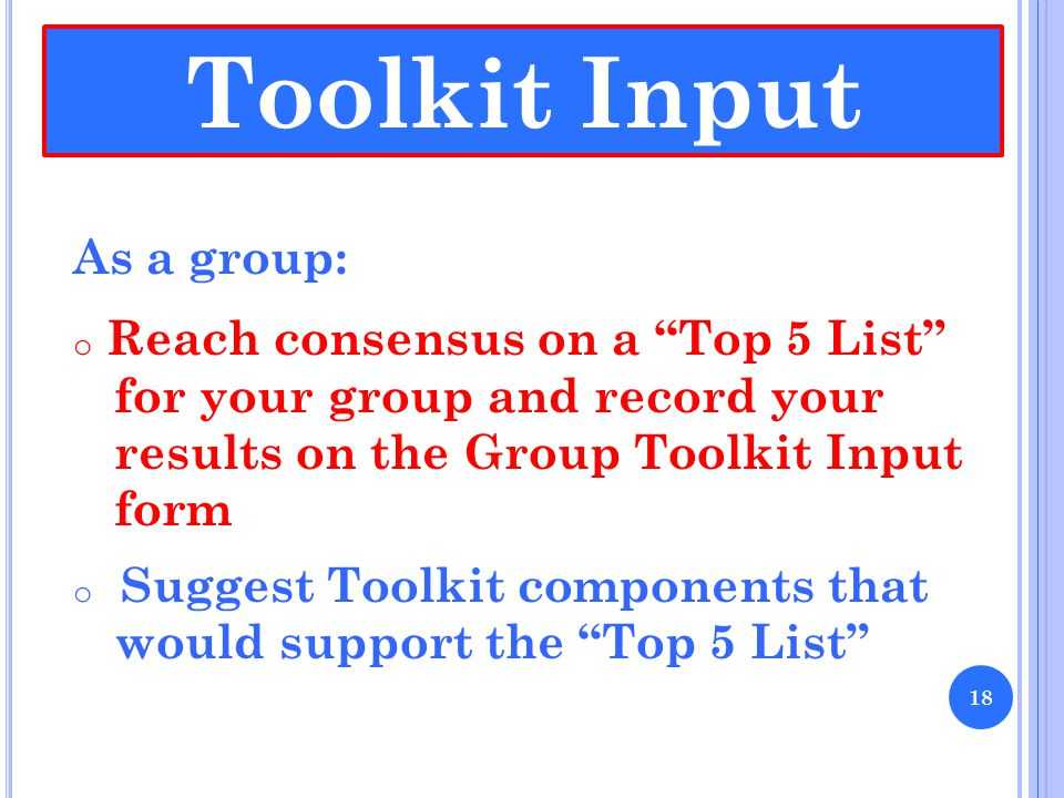 """As a group: o Reach consensus on a """"Top 5 List"""" for your group and record your results on the Group Toolkit Input form o Suggest Toolkit components th"""
