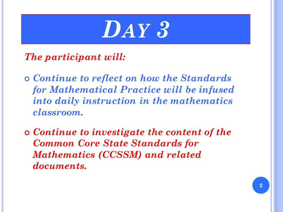 D AY 3 The participant will: Continue to reflect on how the Standards for Mathematical Practice will be infused into daily instruction in the mathemat