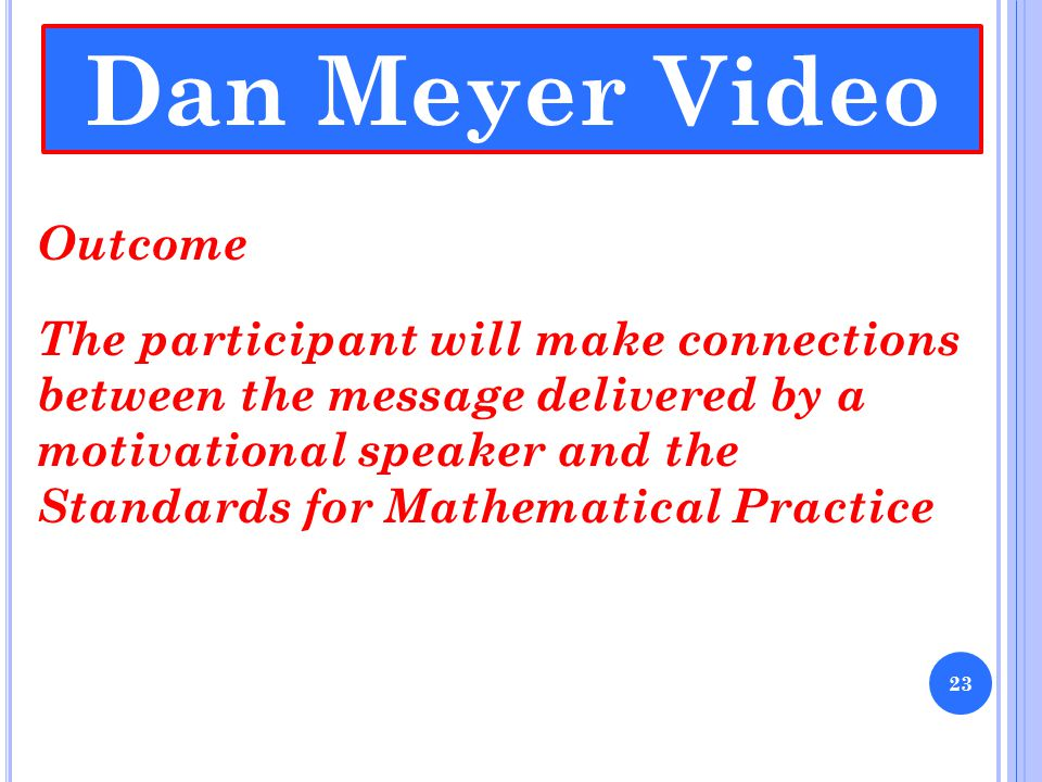 Dan Meyer Video Outcome The participant will make connections between the message delivered by a motivational speaker and the Standards for Mathematical Practice 23