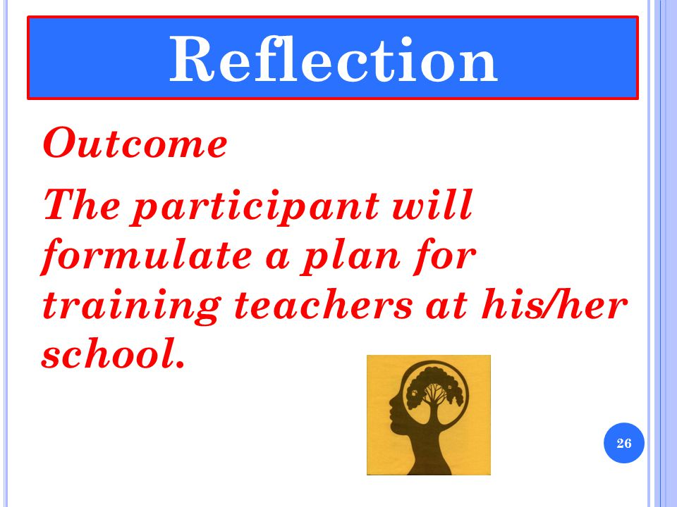 Reflection Outcome The participant will formulate a plan for training teachers at his/her school.