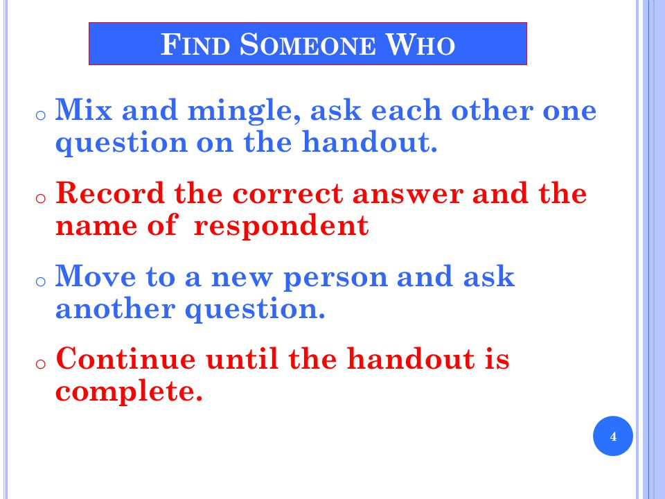 o Mix and mingle, ask each other one question on the handout. o Record the correct answer and the name of respondent o Move to a new person and ask an