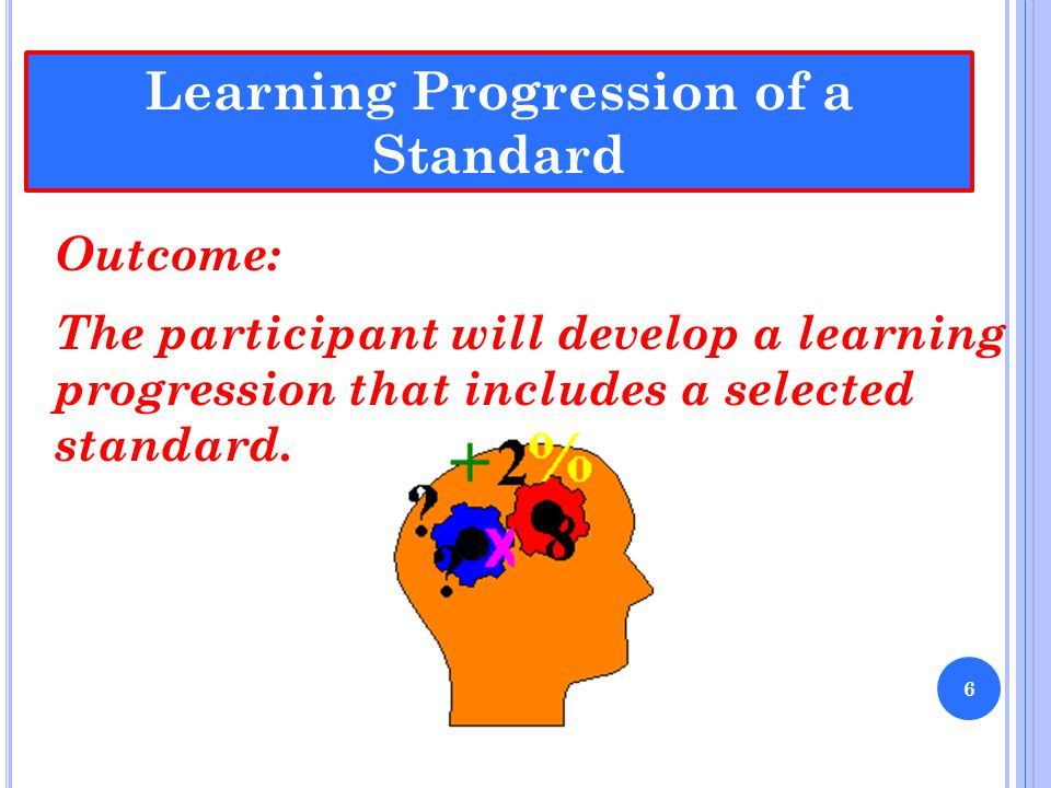Learning Progression of a Standard Outcome: The participant will develop a learning progression that includes a selected standard. 6