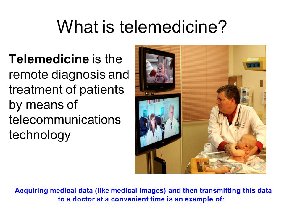 What is telemedicine? Telemedicine is the remote diagnosis and treatment of patients by means of telecommunications technology Acquiring medical data