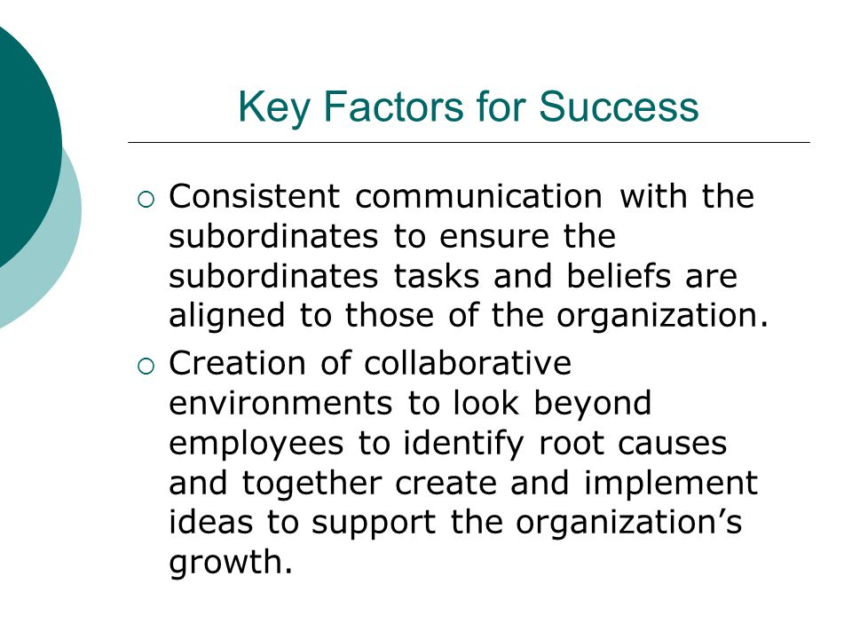 Key Factors for Success  Consistent communication with the subordinates to ensure the subordinates tasks and beliefs are aligned to those of the organization.