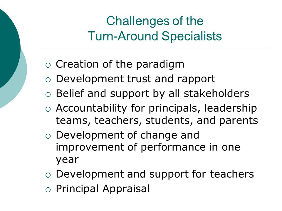 Challenges of the Turn-Around Specialists  Creation of the paradigm  Development trust and rapport  Belief and support by all stakeholders  Accountability for principals, leadership teams, teachers, students, and parents  Development of change and improvement of performance in one year  Development and support for teachers  Principal Appraisal