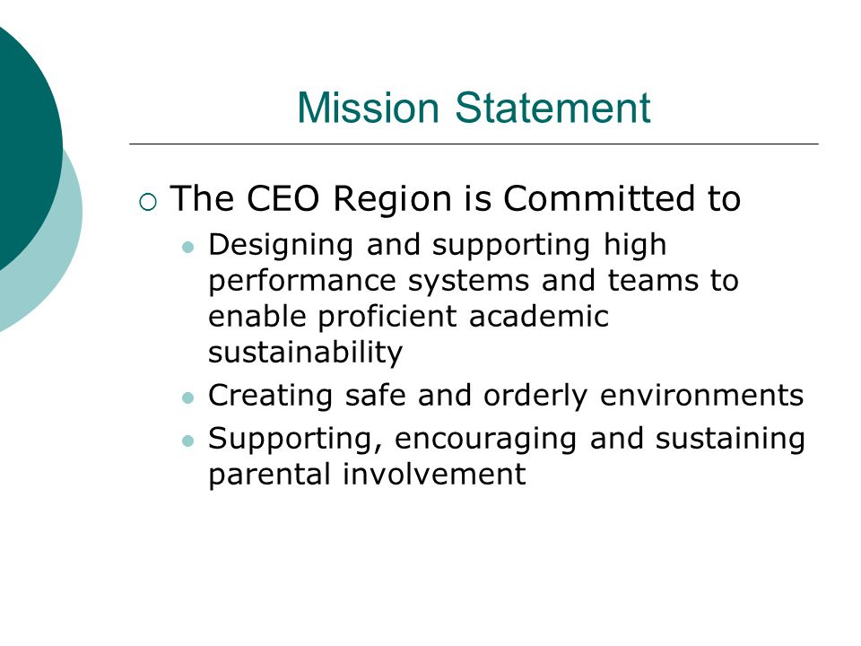 Mission Statement  The CEO Region is Committed to Designing and supporting high performance systems and teams to enable proficient academic sustainability Creating safe and orderly environments Supporting, encouraging and sustaining parental involvement