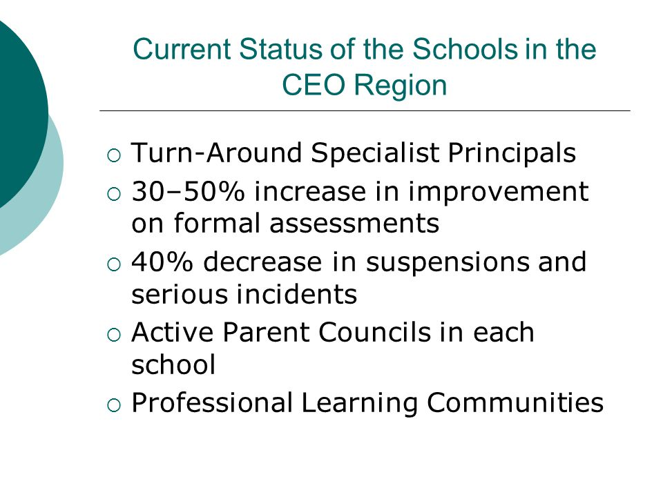 Current Status of the Schools in the CEO Region  Turn-Around Specialist Principals  30–50% increase in improvement on formal assessments  40% decrease in suspensions and serious incidents  Active Parent Councils in each school  Professional Learning Communities