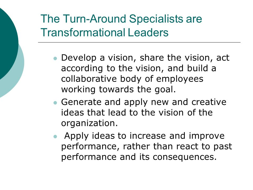 The Turn-Around Specialists are Transformational Leaders Develop a vision, share the vision, act according to the vision, and build a collaborative body of employees working towards the goal.