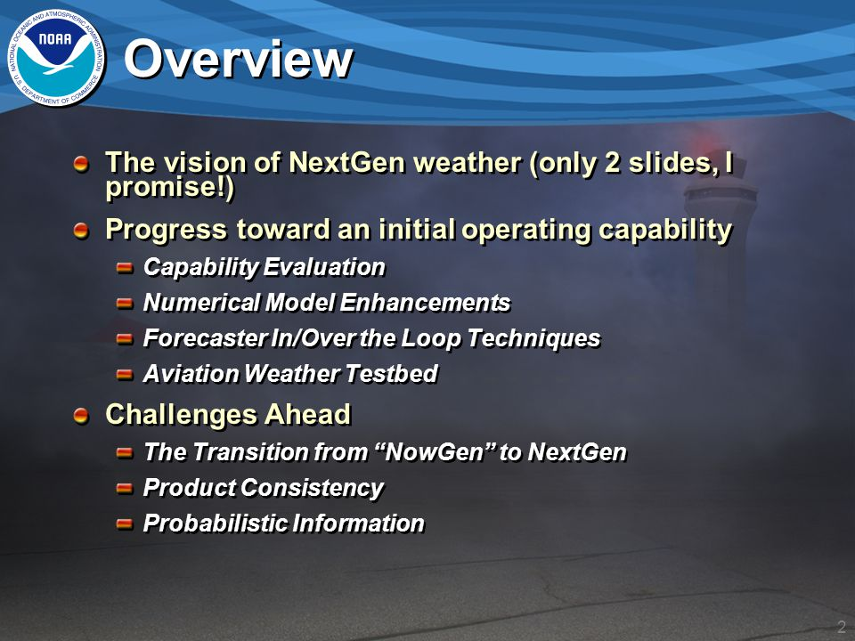 3 The Next Generation Air Transportation System (NextGen) NextGen is a Congressionally mandated initiative to modernize the U.S Air Transportation System in order to: Increase capacity and reliability Improve safety and security Minimize the environmental impact of aviation Weather impacts today: Weather accounts for 70% of all air traffic delays within the U.S.