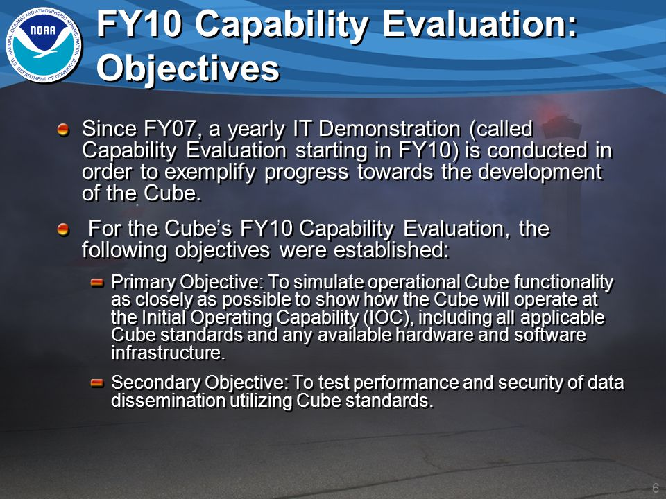 6 FY10 Capability Evaluation: Objectives Since FY07, a yearly IT Demonstration (called Capability Evaluation starting in FY10) is conducted in order to exemplify progress towards the development of the Cube.
