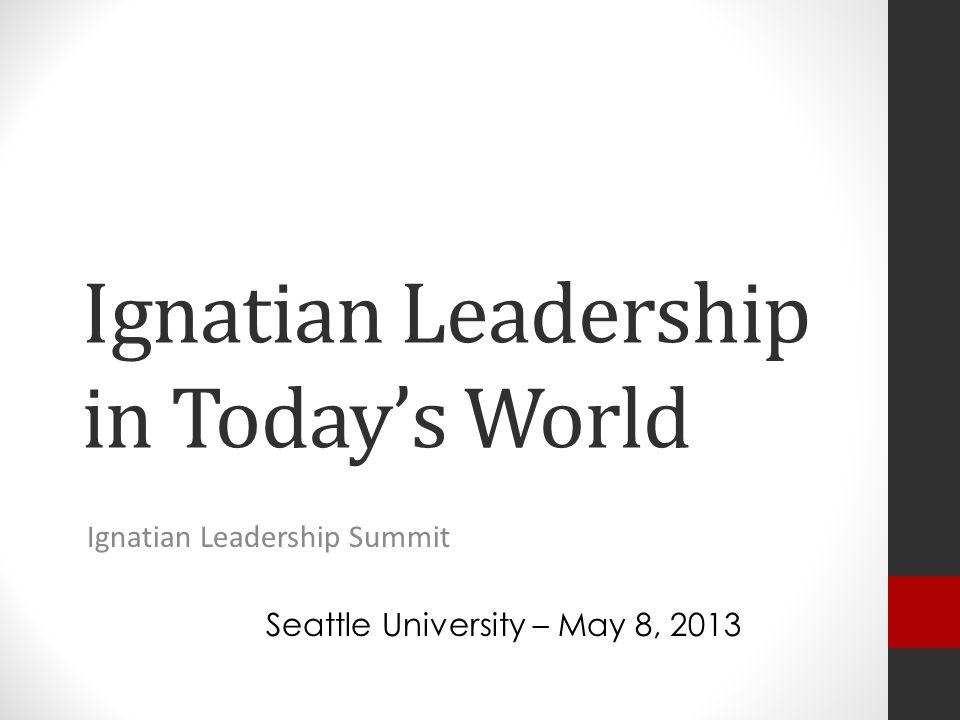 Ignatian Leadership in Today's World Ignatian Leadership Summit Seattle University – May 8, 2013