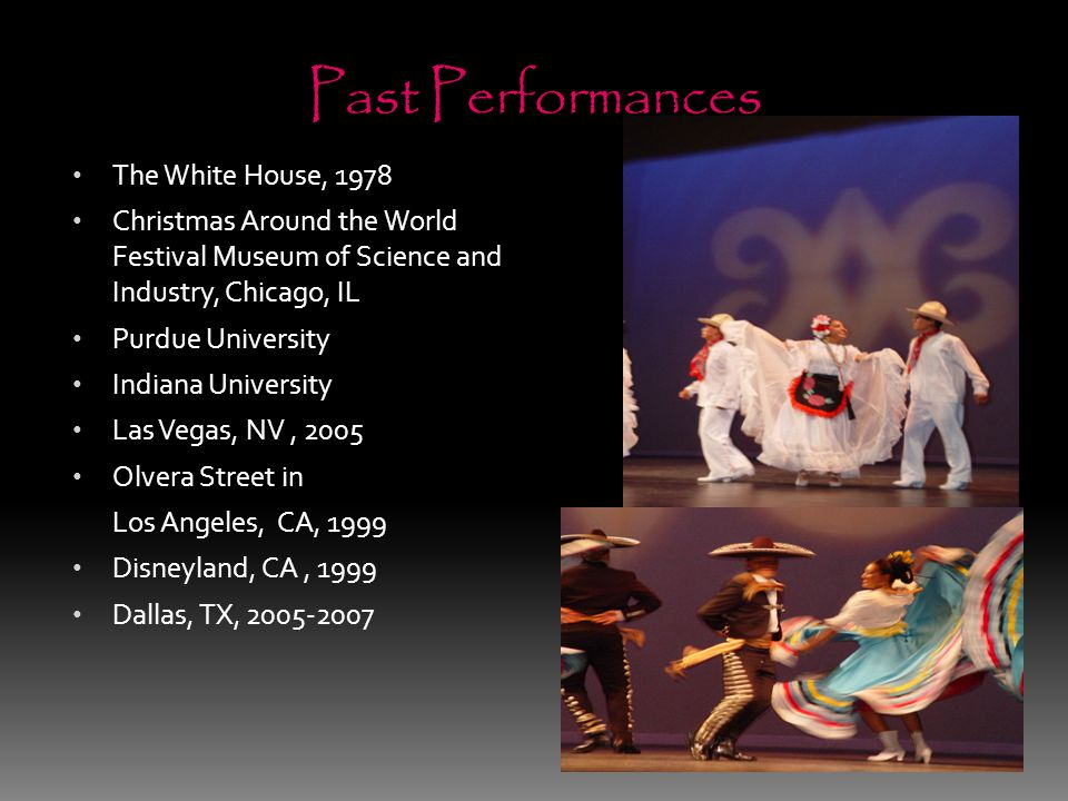 Past Performances The White House, 1978 Christmas Around the World Festival Museum of Science and Industry, Chicago, IL Purdue University Indiana University Las Vegas, NV, 2005 Olvera Street in Los Angeles, CA, 1999 Disneyland, CA, 1999 Dallas, TX, 2005-2007