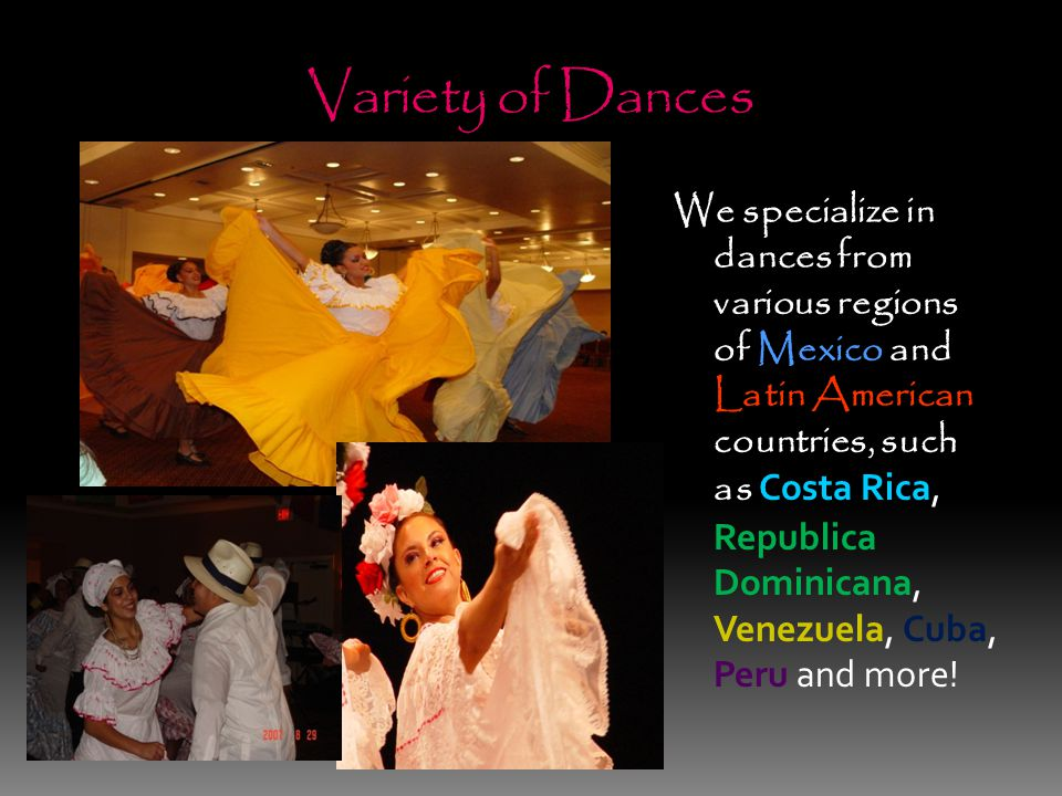 Variety of Dances We specialize in dances from various regions of Mexico and Latin American countries, such as Costa Rica, Republica Dominicana, Venezuela, Cuba, Peru and more!