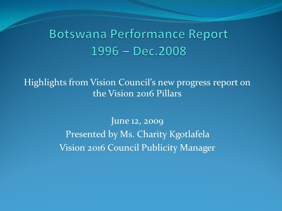 Outline of Presentation New reporting format: Botswana Performance Report Vision 2016 Pillars & Expectations for the Nation How Monitoring and Evaluation was carried out 'Progress Report' on Each Vision Pillar * Areas of Progress * Some Concerns * Major Challenges Botswana s Performance 2009 A Progress Report on Vision 20162