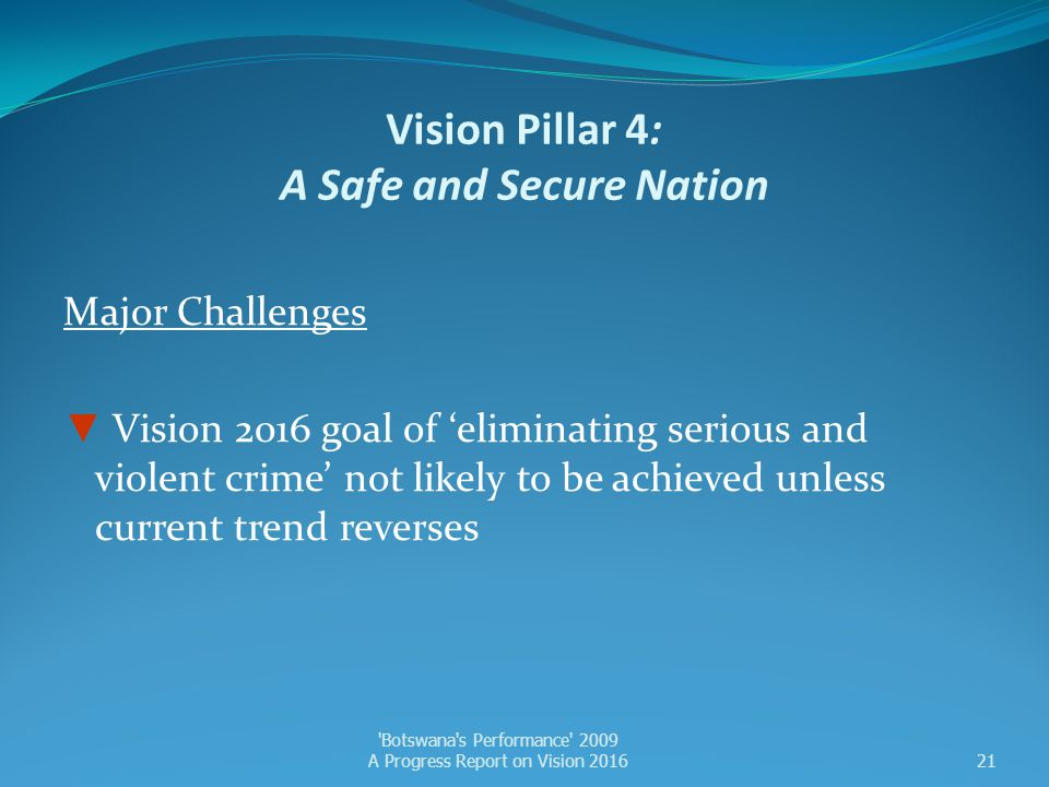 Vision Pillar 4: A Safe and Secure Nation Major Challenges ▼ Vision 2016 goal of 'eliminating serious and violent crime' not likely to be achieved unl