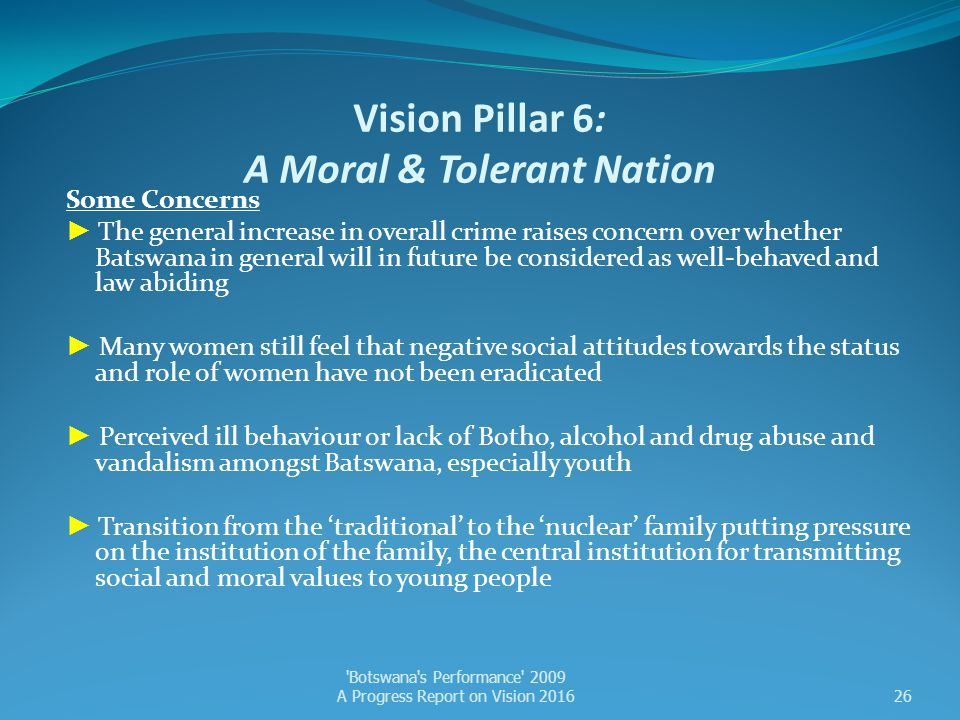 Vision Pillar 6: A Moral & Tolerant Nation Some Concerns ► The general increase in overall crime raises concern over whether Batswana in general will
