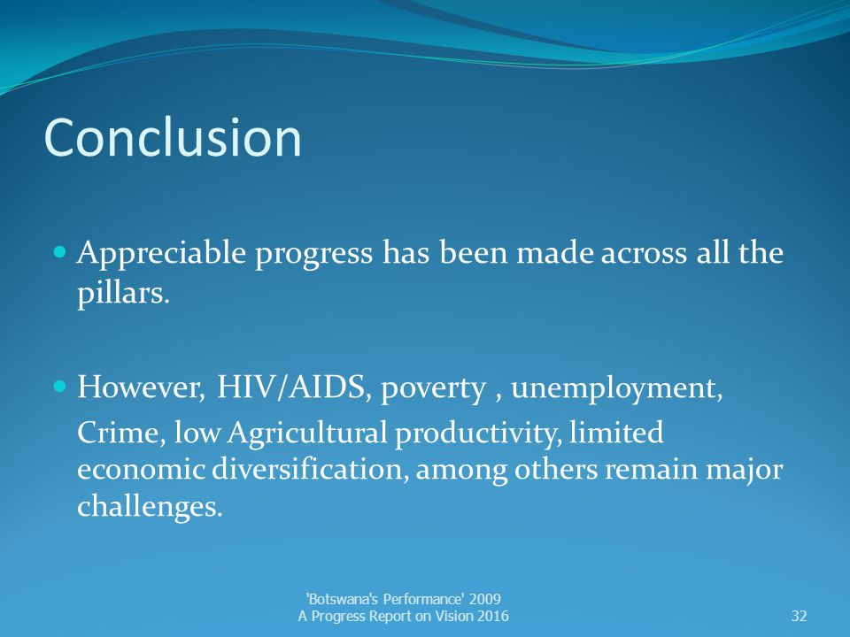 Conclusion Appreciable progress has been made across all the pillars. However, HIV/AIDS, poverty, u nemployment, Crime, low Agricultural productivity,
